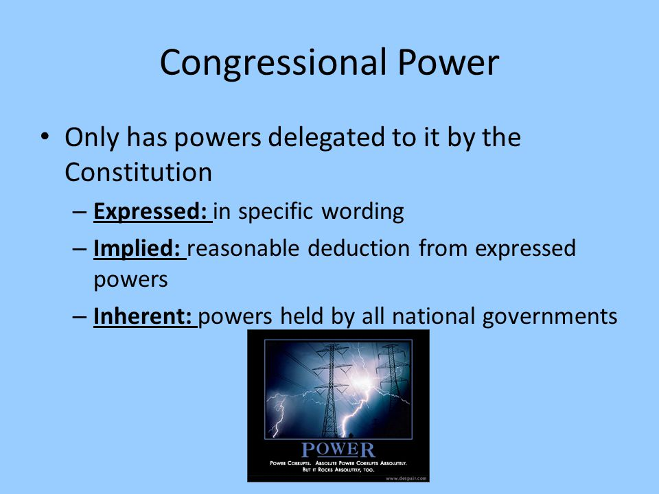 Congressional Power Only has powers delegated to it by the Constitution. Expressed: in specific wording.
