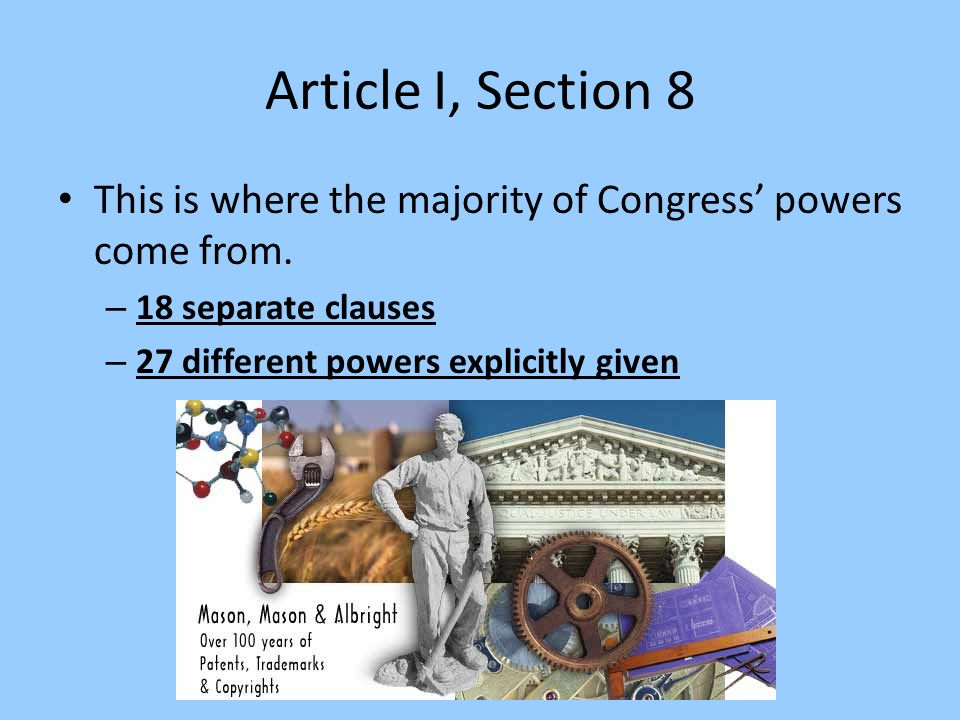 Article I, Section 8 This is where the majority of Congress' powers come from. 18 separate clauses.