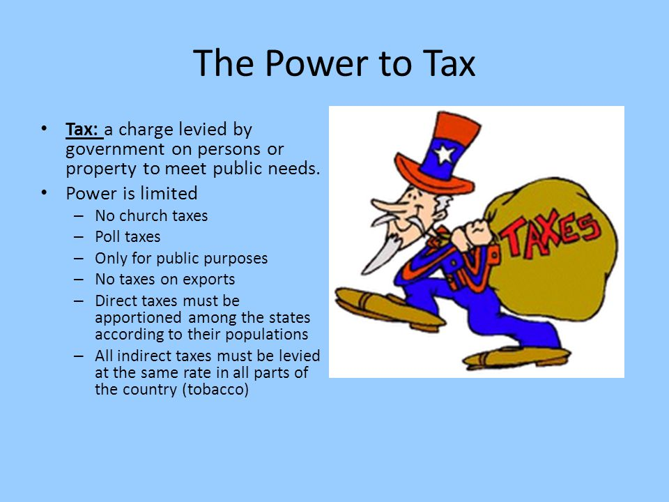 The Power to Tax Tax: a charge levied by government on persons or property to meet public needs. Power is limited.