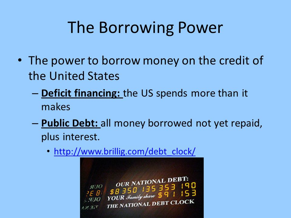 The Borrowing Power The power to borrow money on the credit of the United States. Deficit financing: the US spends more than it makes.