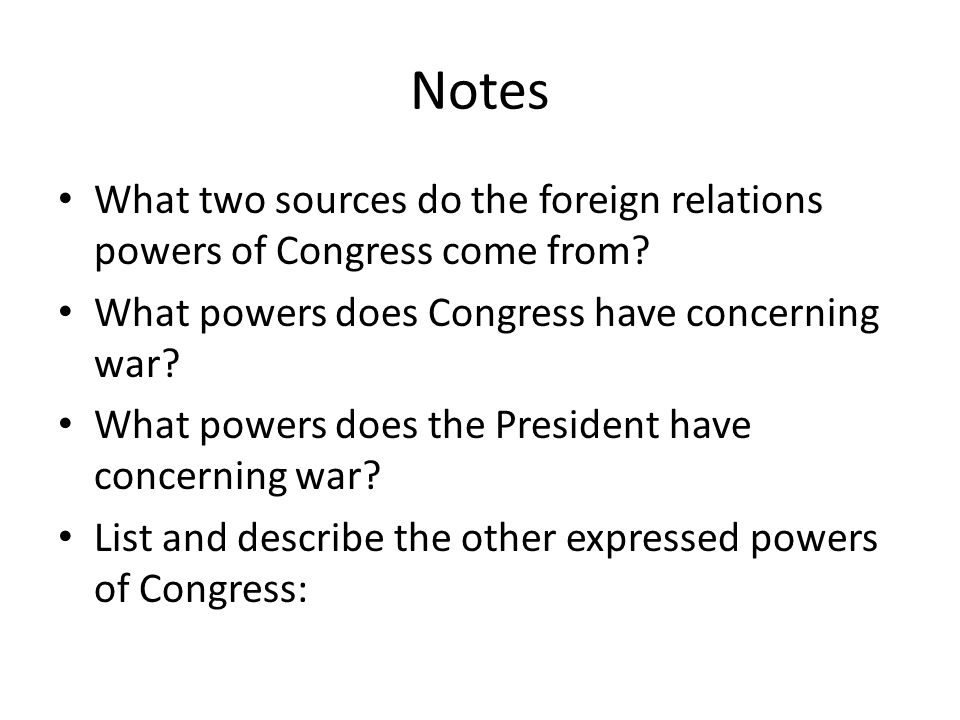 Notes What two sources do the foreign relations powers of Congress come from What powers does Congress have concerning war