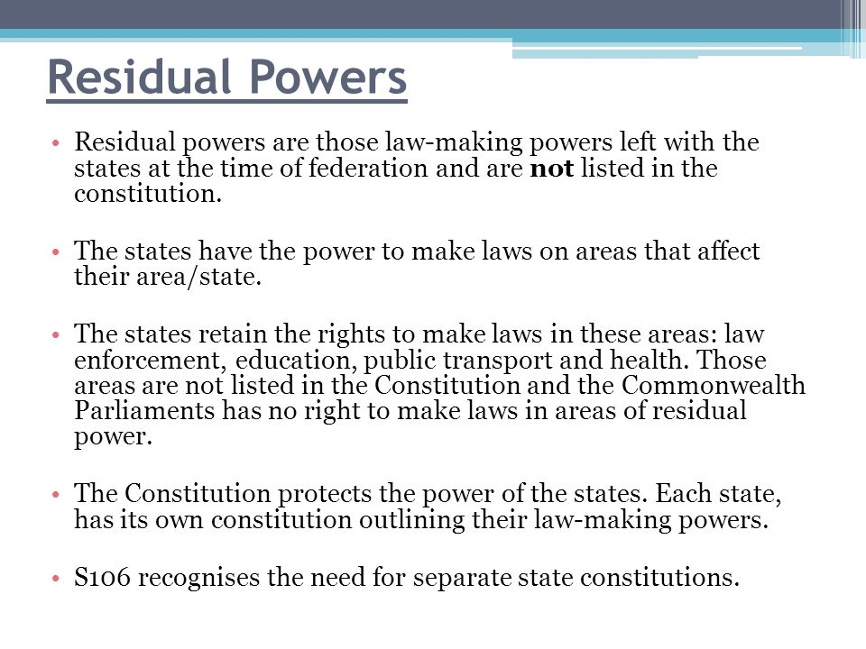 Residual Powers Residual powers are those law-making powers left with the states at the time of federation and are not listed in the constitution.