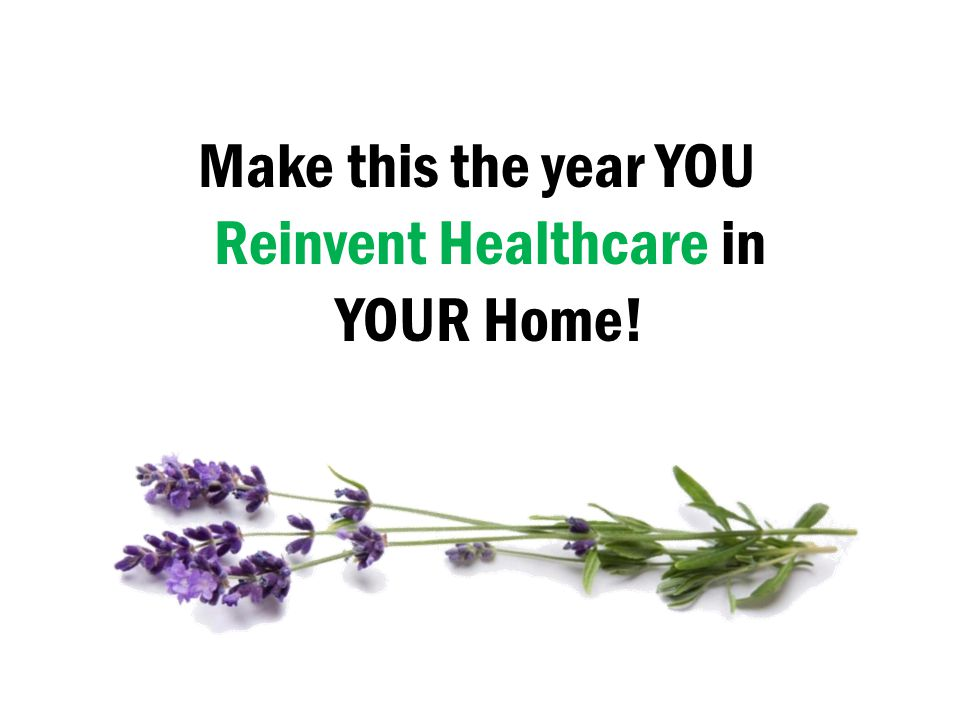 Make this the year YOU Reinvent Healthcare in YOUR Home!