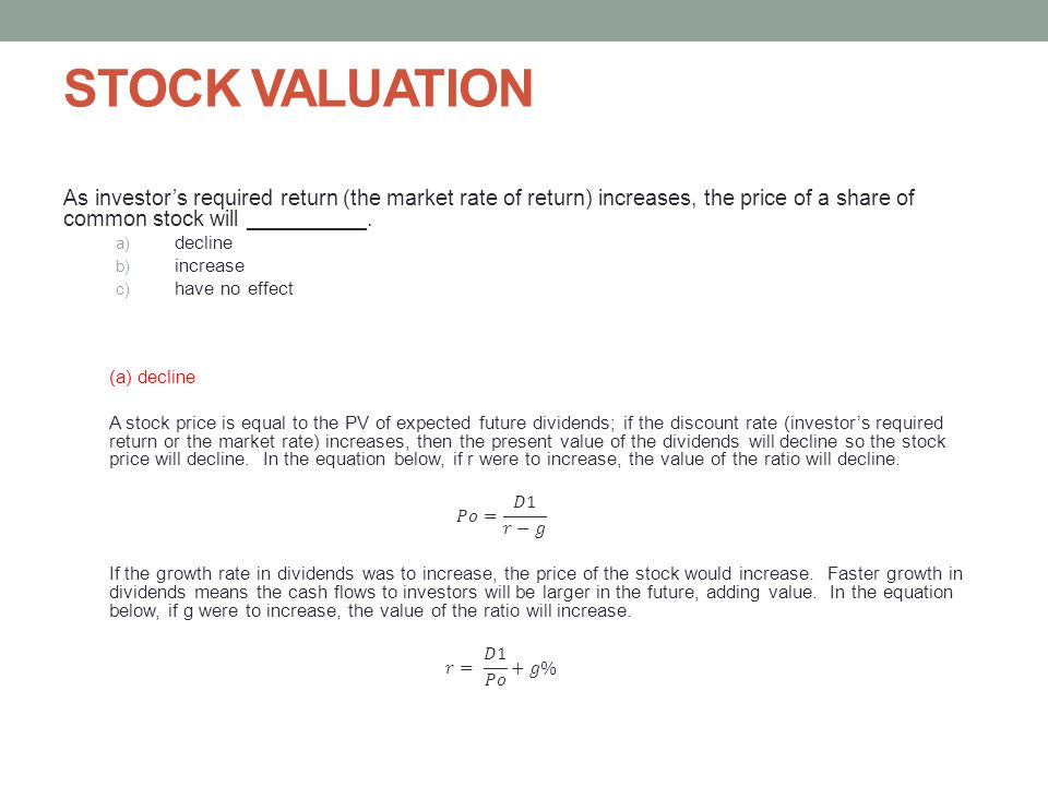 STOCK VALUATION As investor's required return (the market rate of return) increases, the price of a share of common stock will __________.