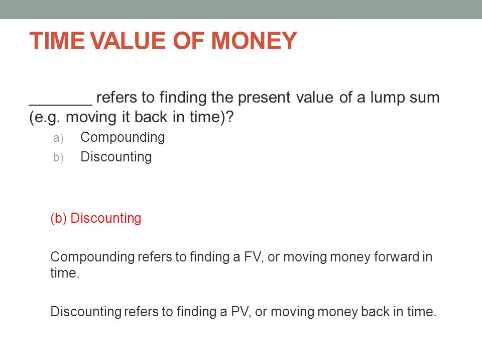 TIME VALUE OF MONEY _______ refers to finding the present value of a lump sum (e.g. moving it back in time)