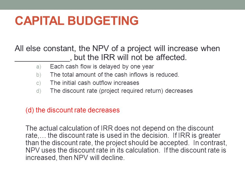 CAPITAL BUDGETING All else constant, the NPV of a project will increase when ____________, but the IRR will not be affected.