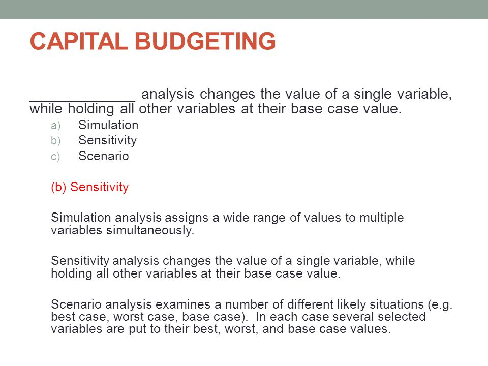 CAPITAL BUDGETING _____________ analysis changes the value of a single variable, while holding all other variables at their base case value.