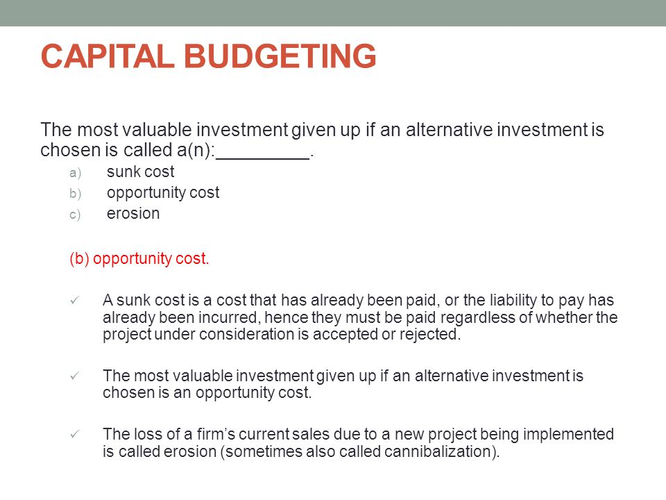 CAPITAL BUDGETING The most valuable investment given up if an alternative investment is chosen is called a(n):_________.