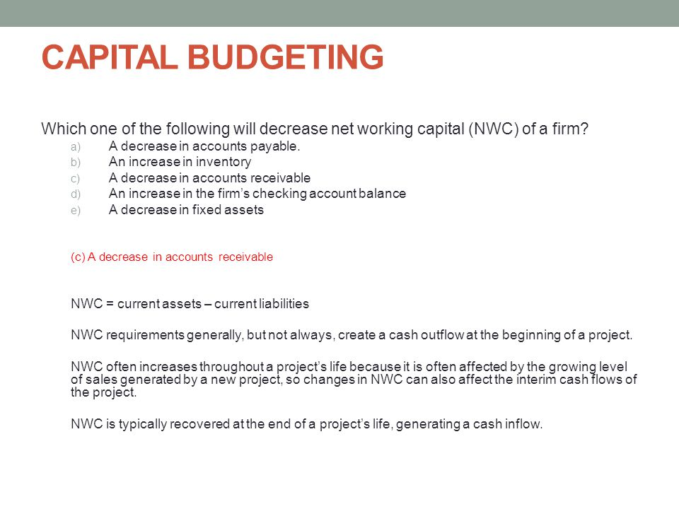 CAPITAL BUDGETING Which one of the following will decrease net working capital (NWC) of a firm A decrease in accounts payable.