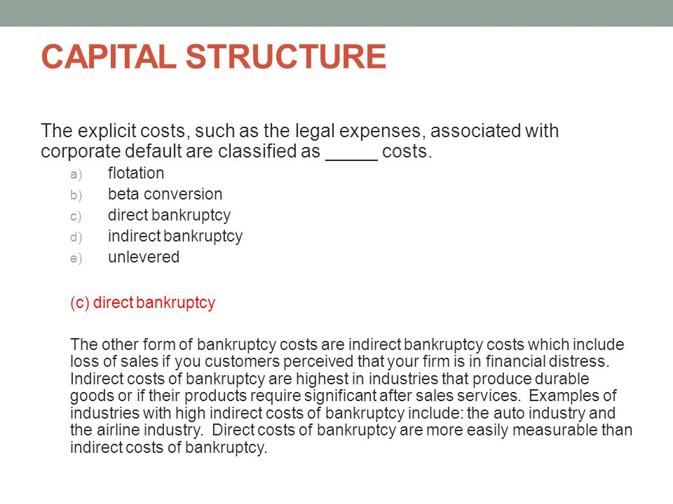 CAPITAL STRUCTURE The explicit costs, such as the legal expenses, associated with corporate default are classified as _____ costs.