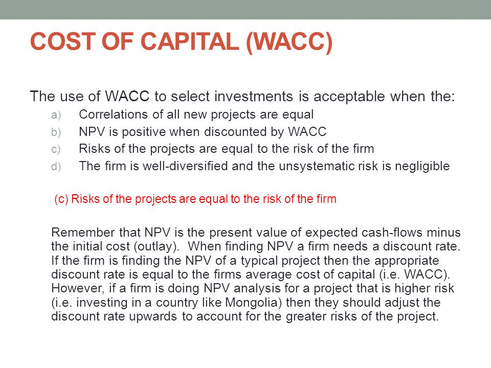 COST OF CAPITAL (WACC) The use of WACC to select investments is acceptable when the: Correlations of all new projects are equal.
