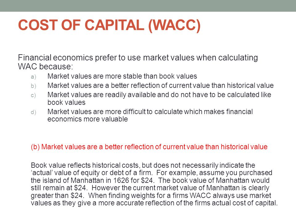 COST OF CAPITAL (WACC) Financial economics prefer to use market values when calculating WAC because: