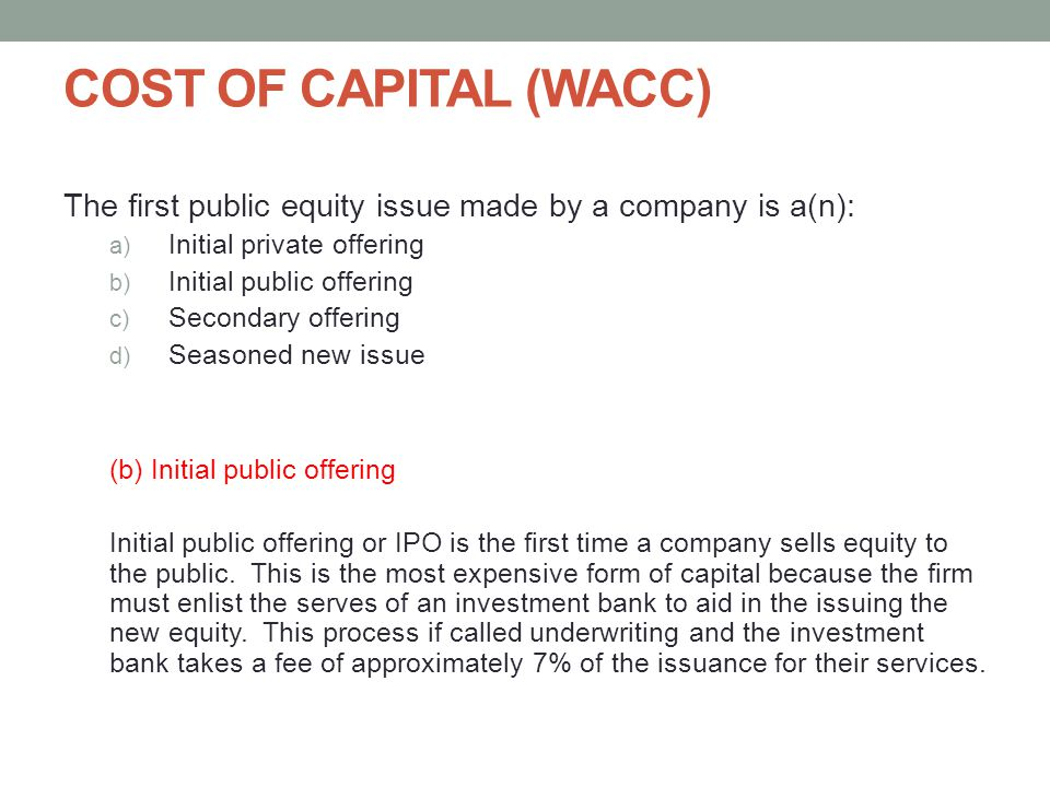 COST OF CAPITAL (WACC) The first public equity issue made by a company is a(n): Initial private offering.