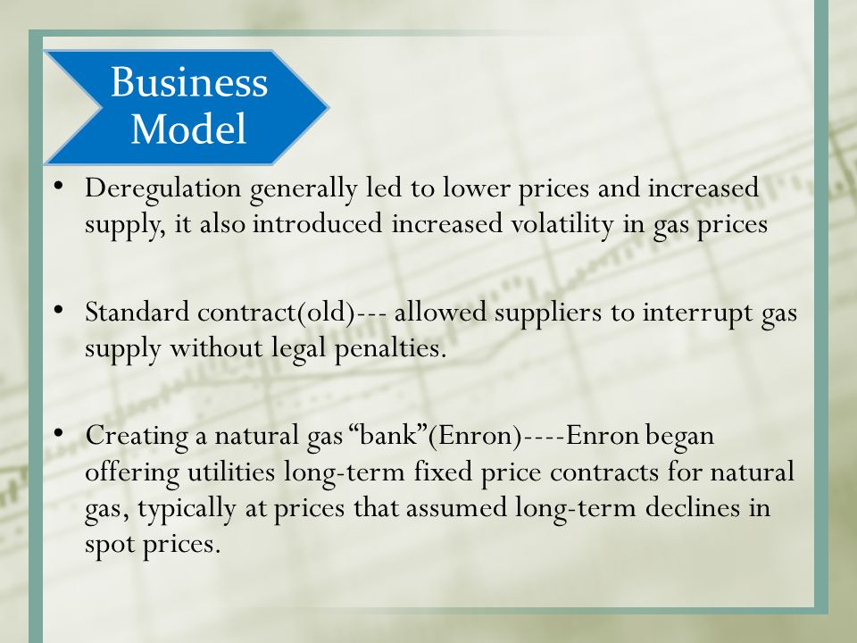 Business Model Deregulation generally led to lower prices and increased supply, it also introduced increased volatility in gas prices.