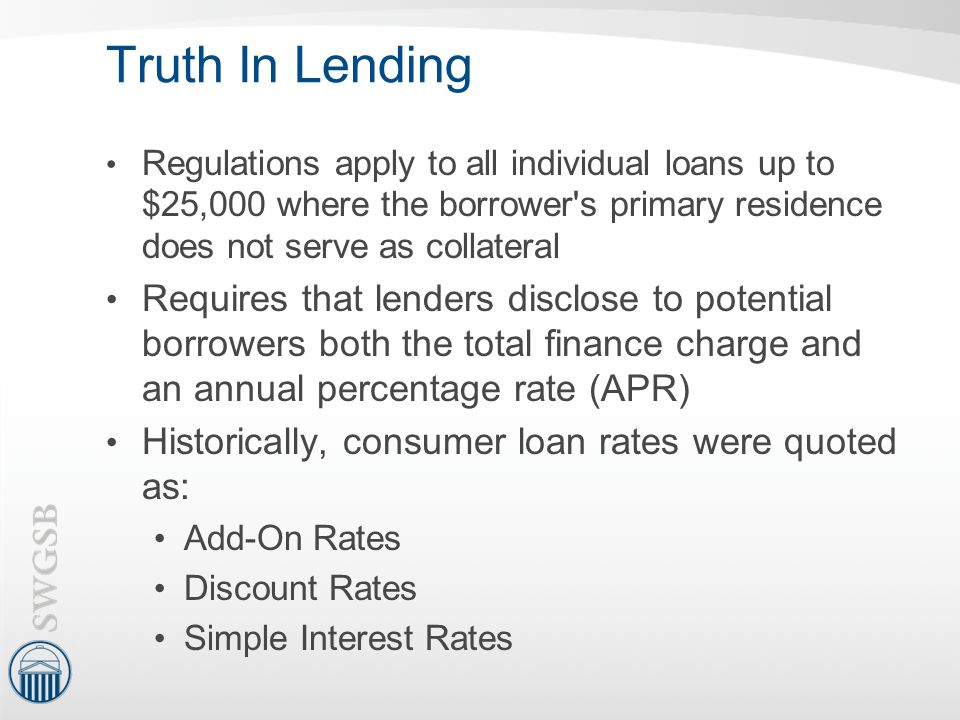 Truth In Lending Regulations apply to all individual loans up to $25,000 where the borrower s primary residence does not serve as collateral.