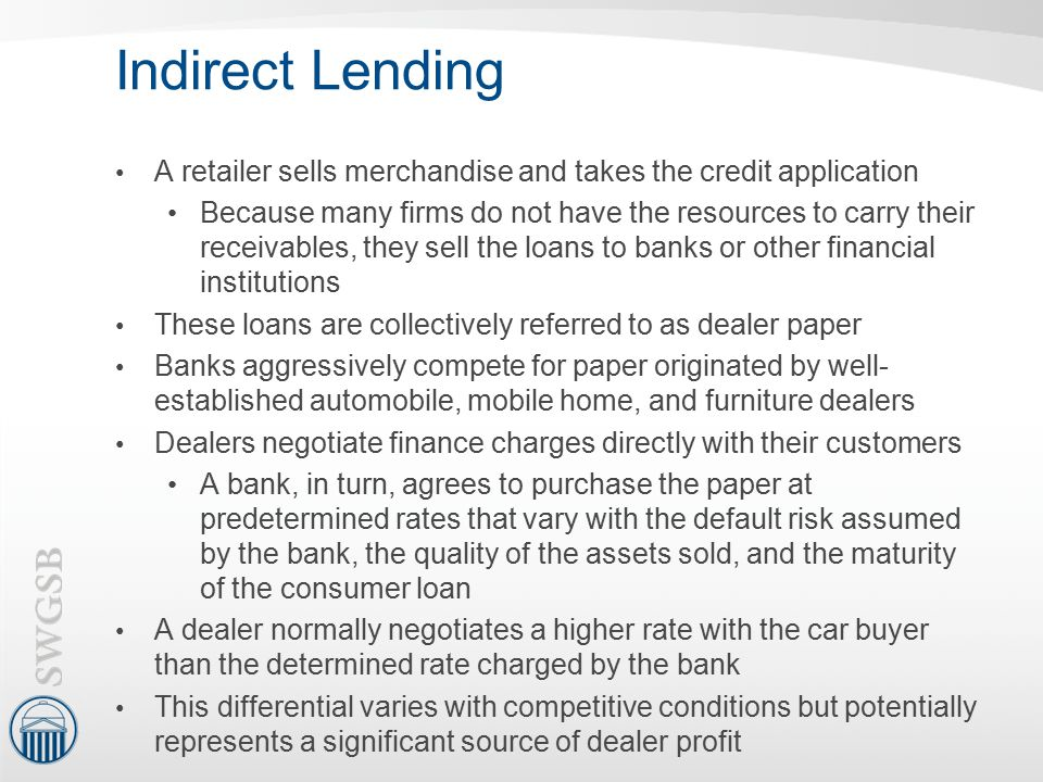 Indirect Lending A retailer sells merchandise and takes the credit application.