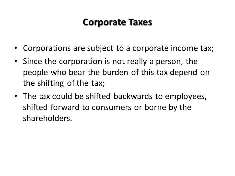 Corporate Taxes Corporations are subject to a corporate income tax;