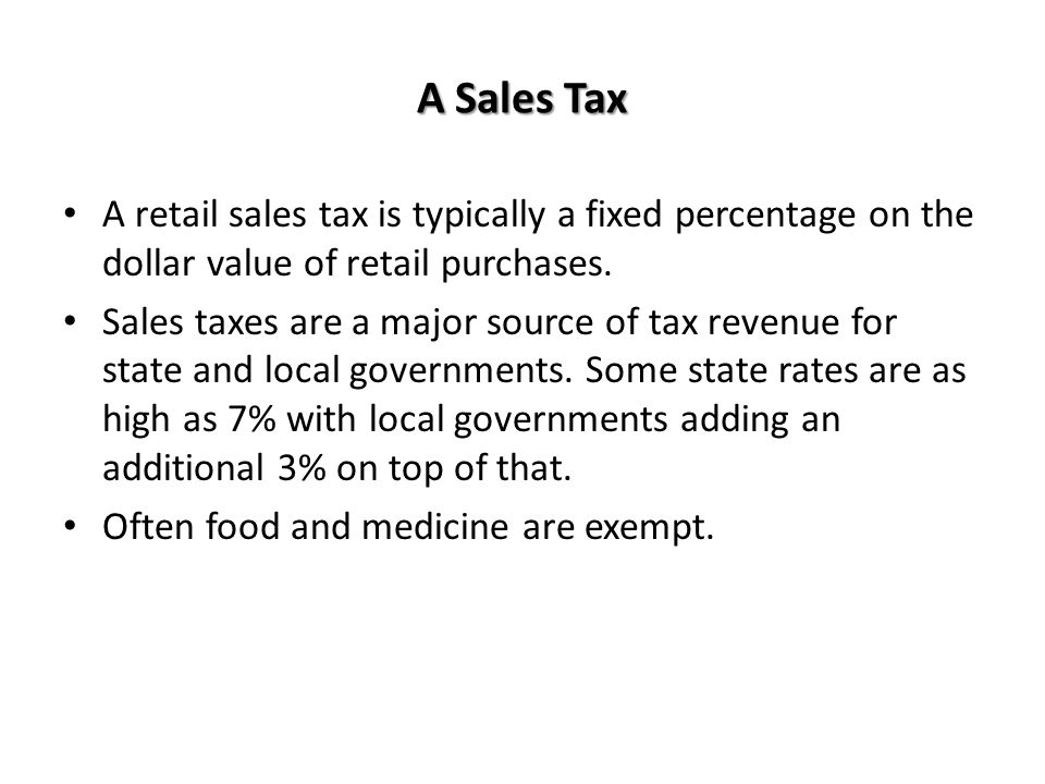 A Sales Tax A retail sales tax is typically a fixed percentage on the dollar value of retail purchases.