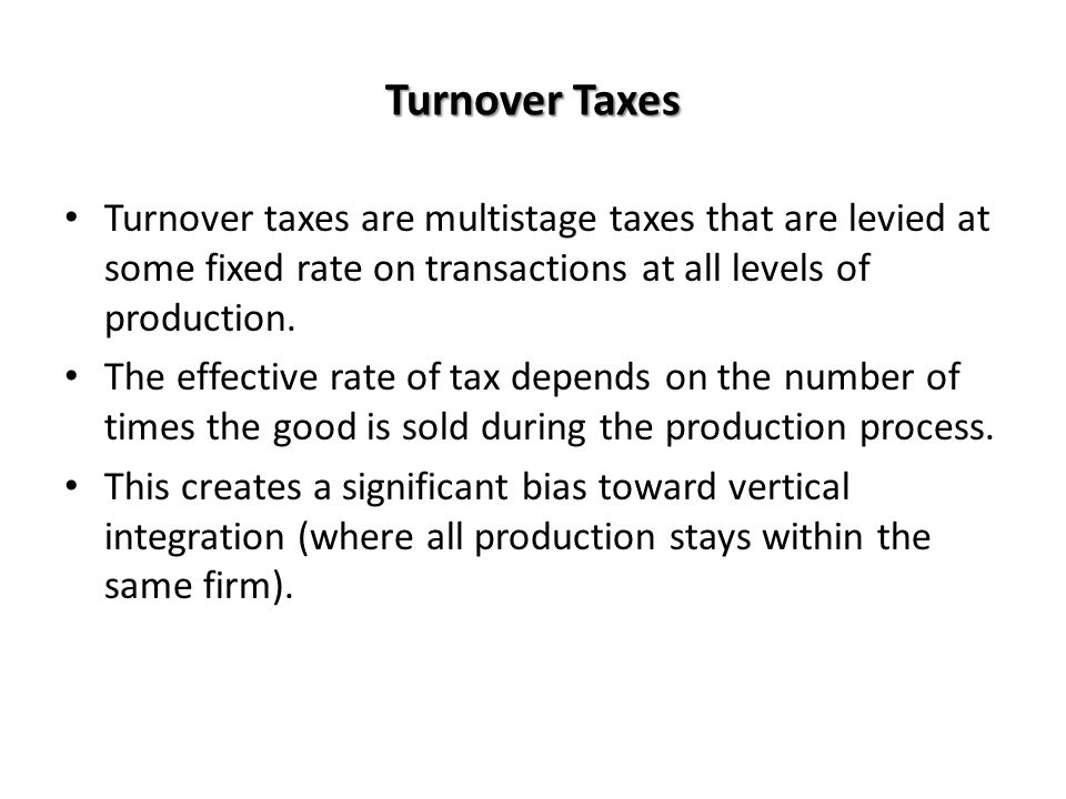 Turnover Taxes Turnover taxes are multistage taxes that are levied at some fixed rate on transactions at all levels of production.