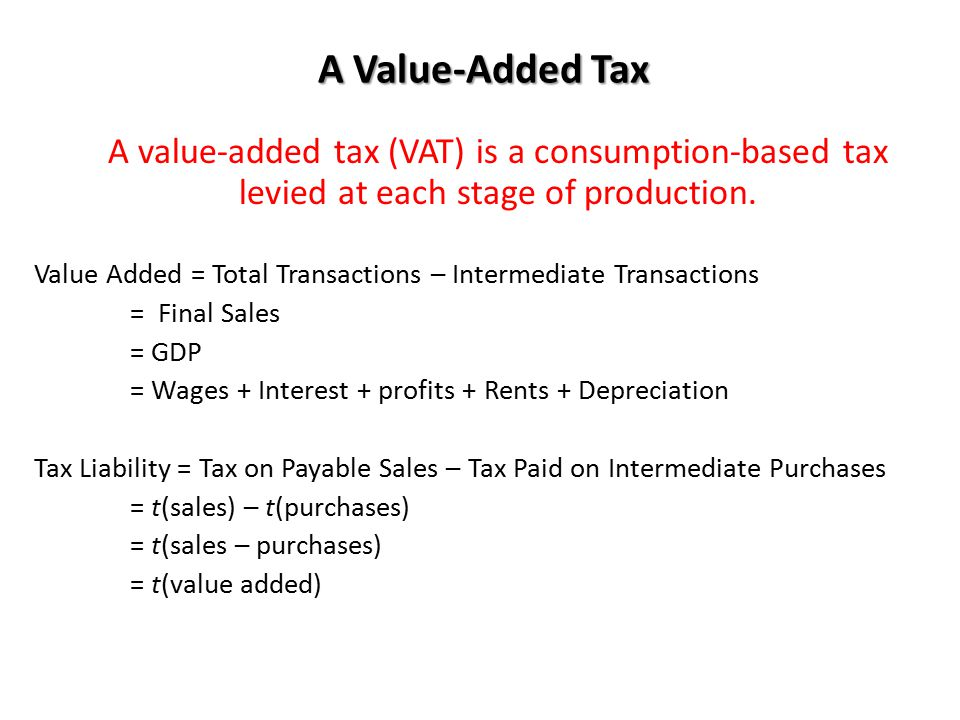 A Value-Added Tax A value-added tax (VAT) is a consumption-based tax levied at each stage of production.