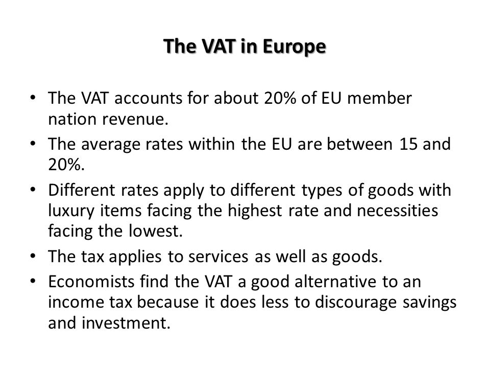 The VAT in Europe The VAT accounts for about 20% of EU member nation revenue. The average rates within the EU are between 15 and 20%.