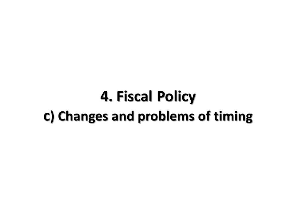 4. Fiscal Policy c) Changes and problems of timing