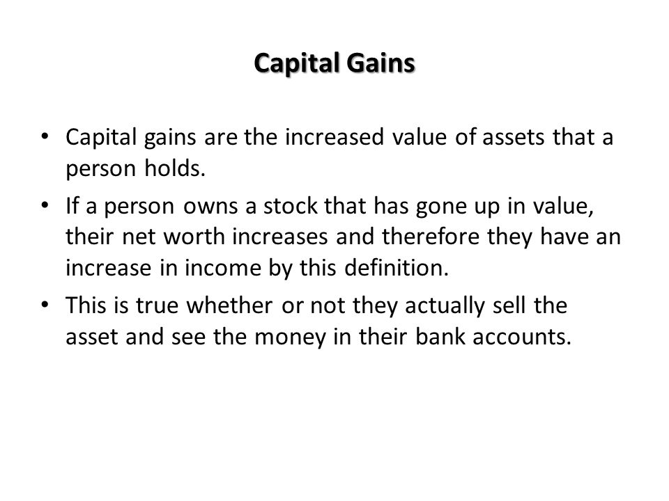 Capital Gains Capital gains are the increased value of assets that a person holds.
