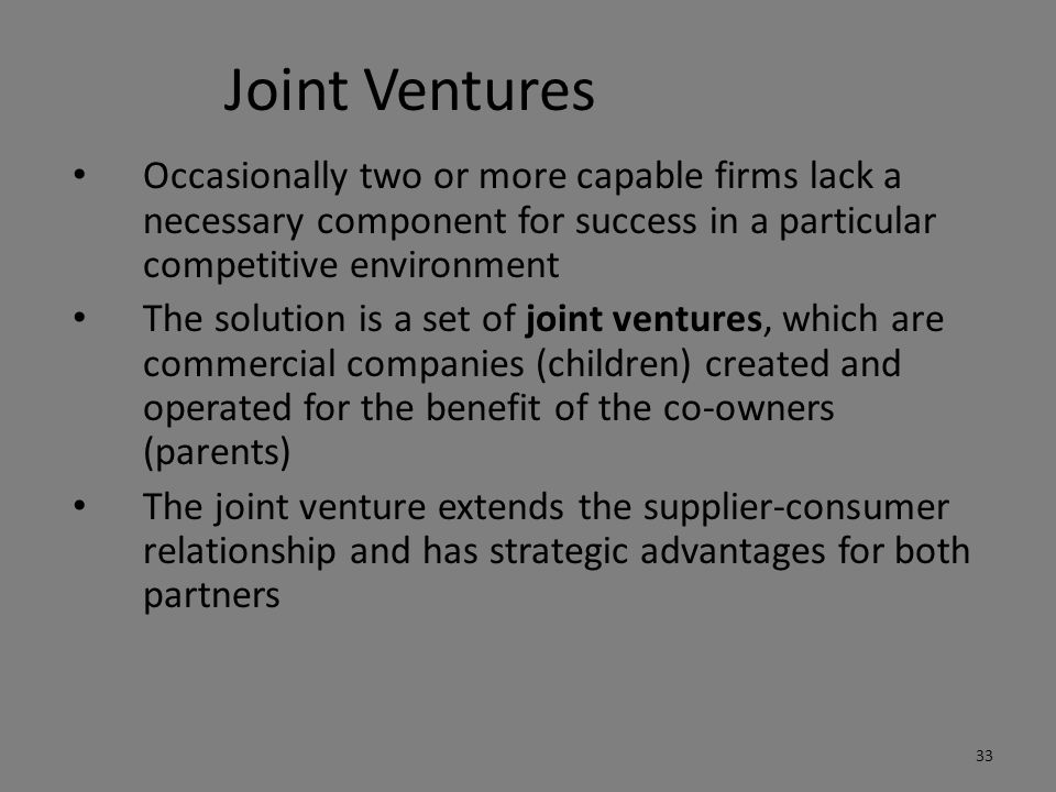 Joint Ventures Occasionally two or more capable firms lack a necessary component for success in a particular competitive environment.