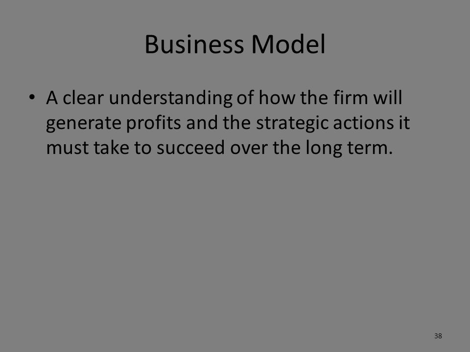 Business Model A clear understanding of how the firm will generate profits and the strategic actions it must take to succeed over the long term.