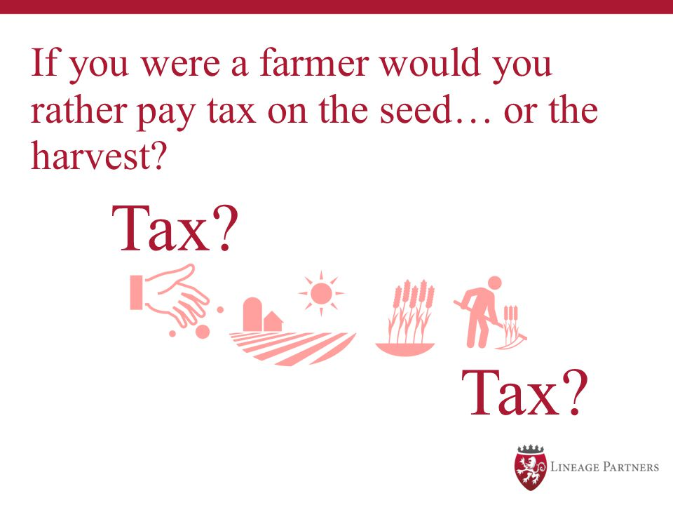 If you were a farmer would you rather pay tax on the seed… or the harvest