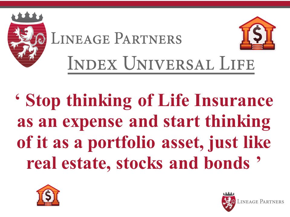 ' Stop thinking of Life Insurance as an expense and start thinking of it as a portfolio asset, just like real estate, stocks and bonds '