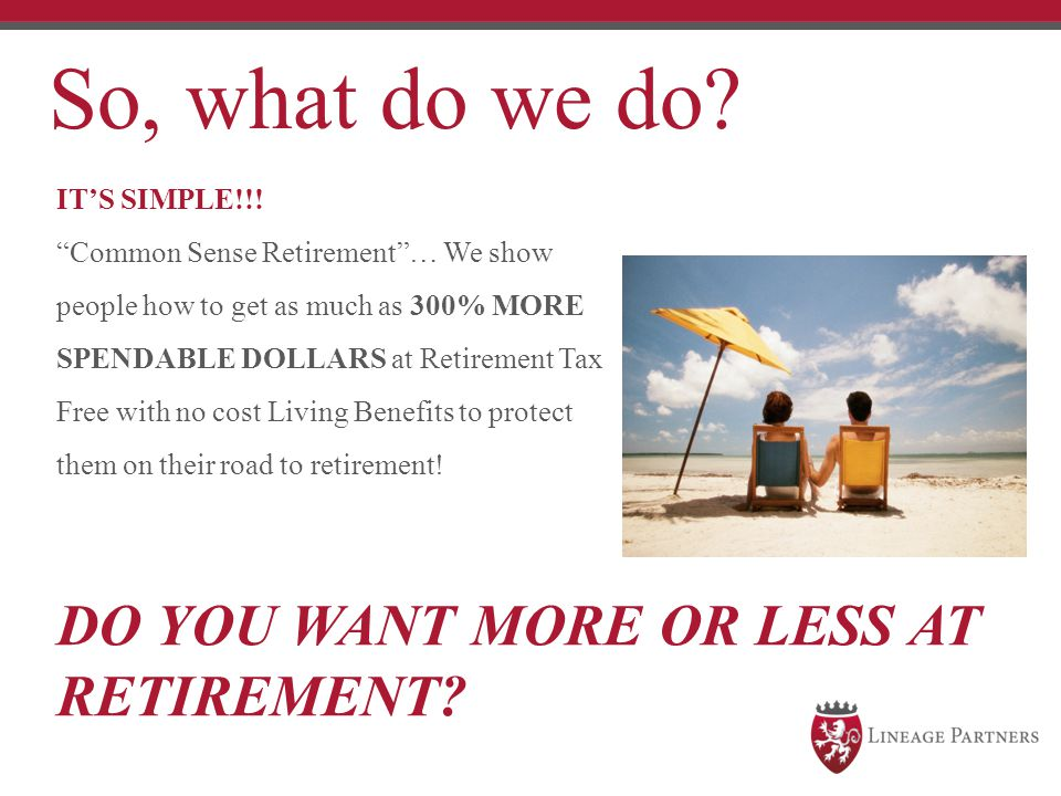 So, what do we do DO YOU WANT MORE OR LESS AT RETIREMENT