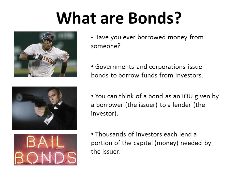 What are Bonds Have you ever borrowed money from someone Governments and corporations issue bonds to borrow funds from investors.