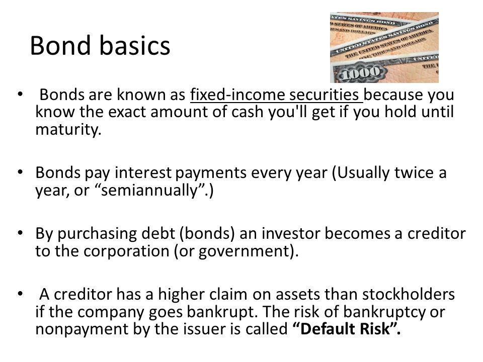 Bond basics Bonds are known as fixed-income securities because you know the exact amount of cash you ll get if you hold until maturity.