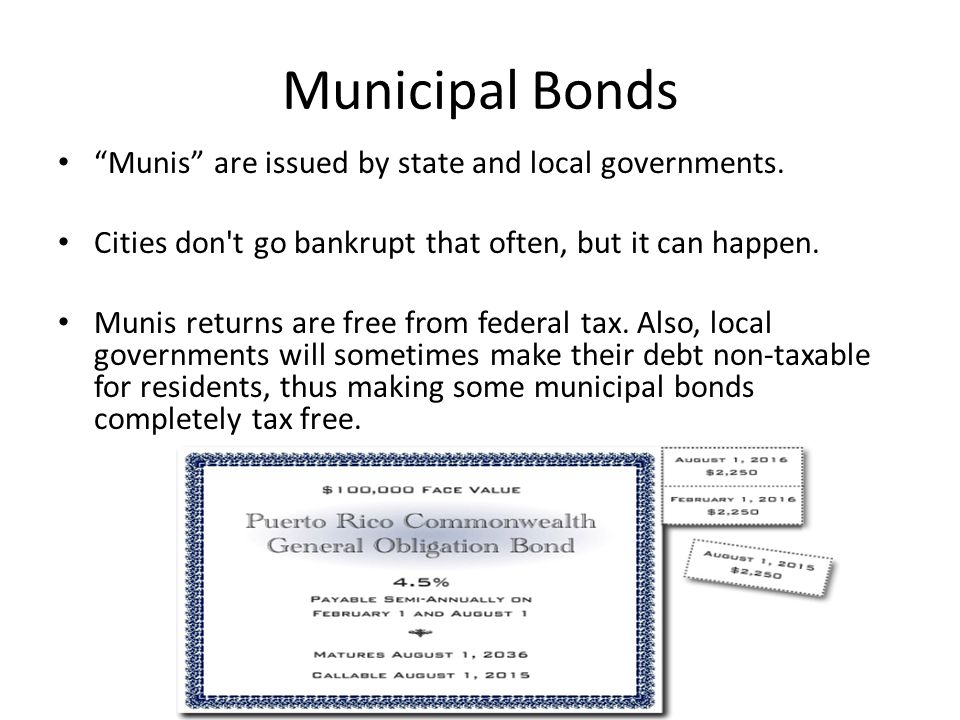 Municipal Bonds Munis are issued by state and local governments.