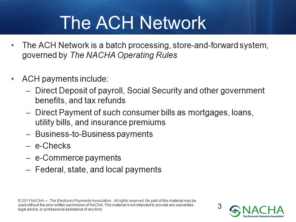 The ACH Network The ACH Network is a batch processing, store-and-forward system, governed by The NACHA Operating Rules.