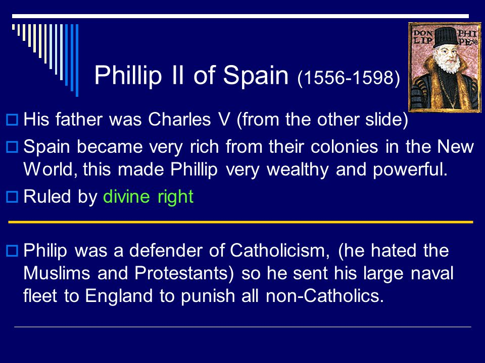 Phillip II of Spain (1556-1598) His father was Charles V (from the other slide)