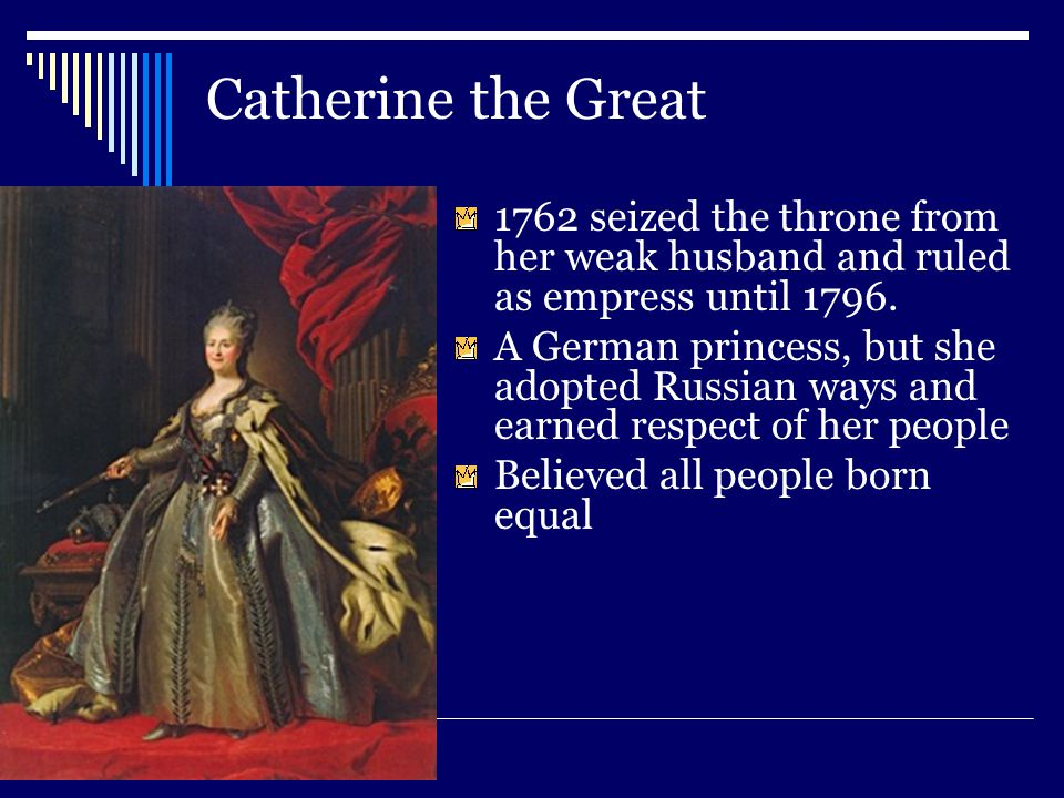 Catherine the Great 1762 seized the throne from her weak husband and ruled as empress until 1796.