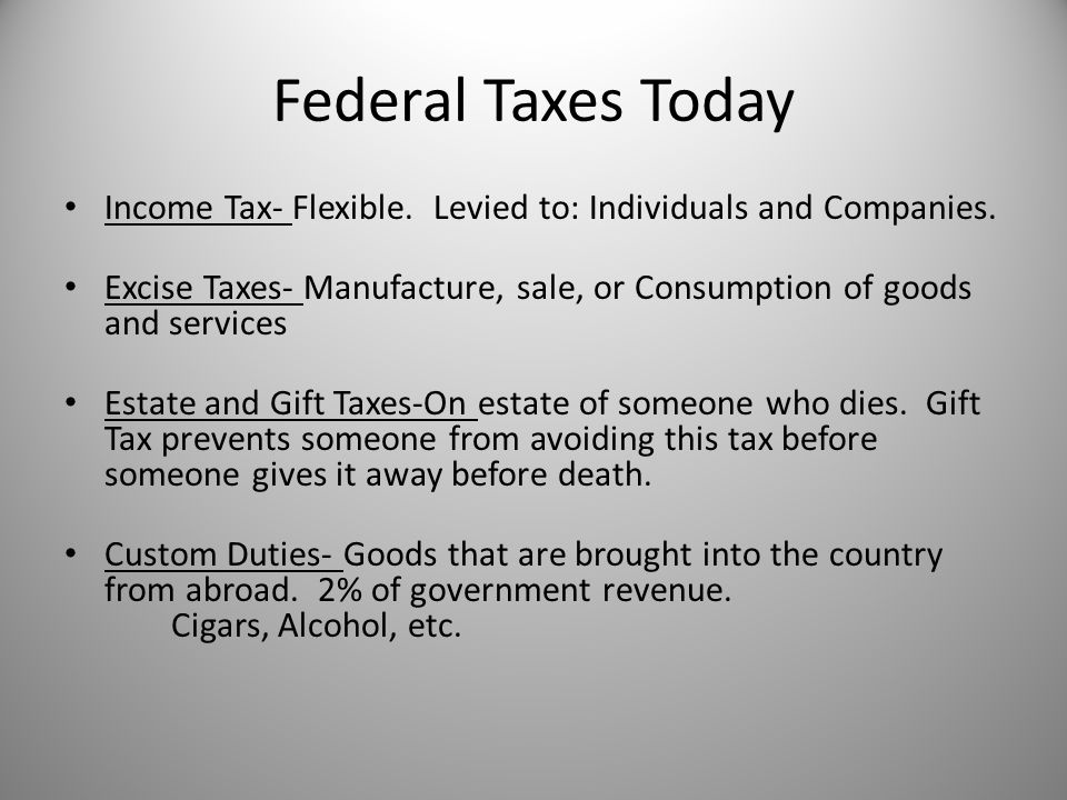 Federal Taxes Today Income Tax- Flexible. Levied to: Individuals and Companies.