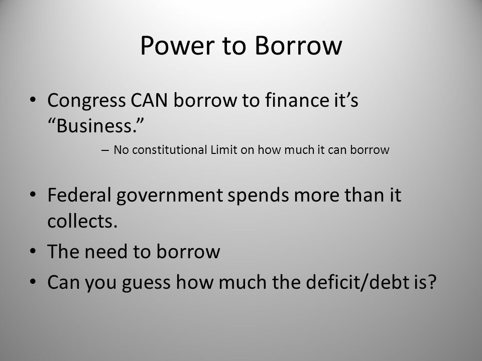 Power to Borrow Congress CAN borrow to finance it's Business.