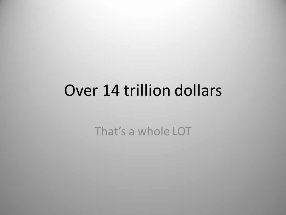 Over 14 trillion dollars That's a whole LOT