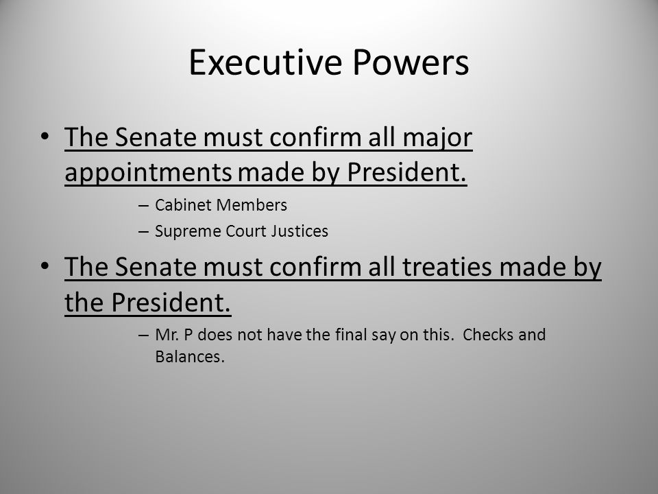 Executive Powers The Senate must confirm all major appointments made by President. Cabinet Members.