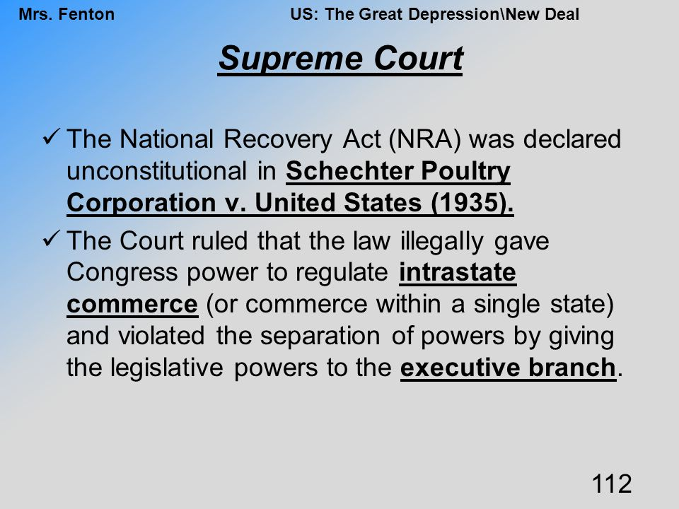 Supreme Court The National Recovery Act (NRA) was declared unconstitutional in Schechter Poultry Corporation v. United States (1935).