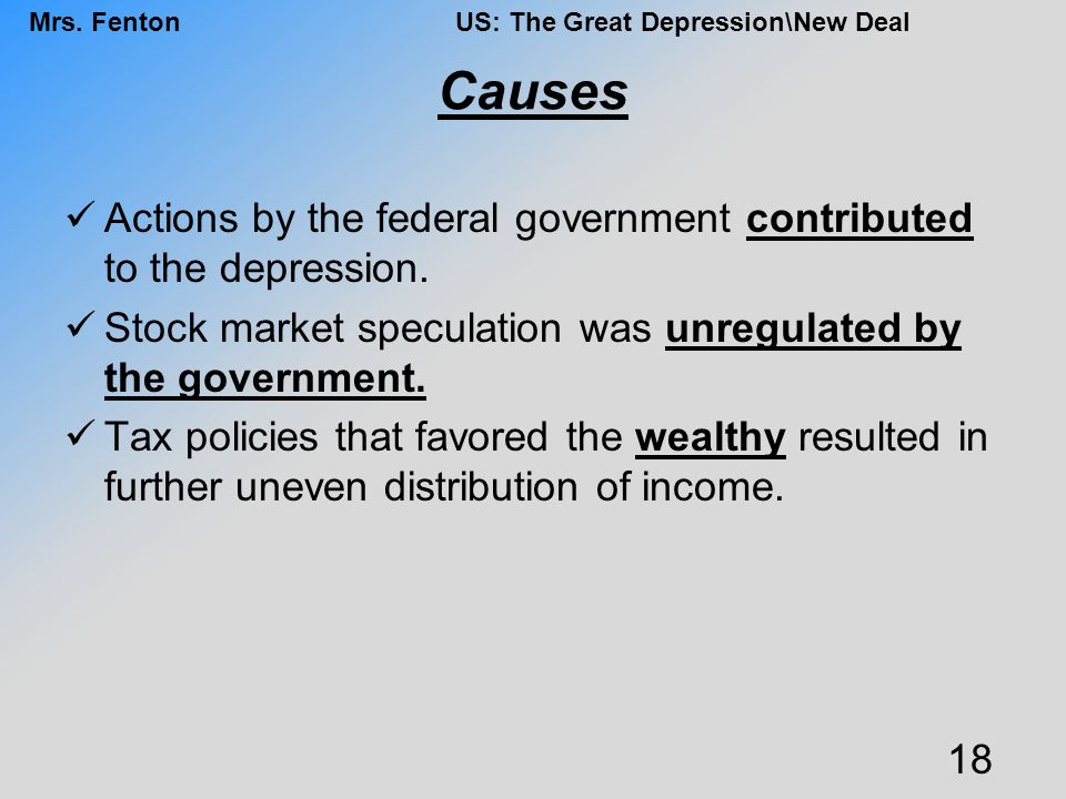Causes Actions by the federal government contributed to the depression. Stock market speculation was unregulated by the government.