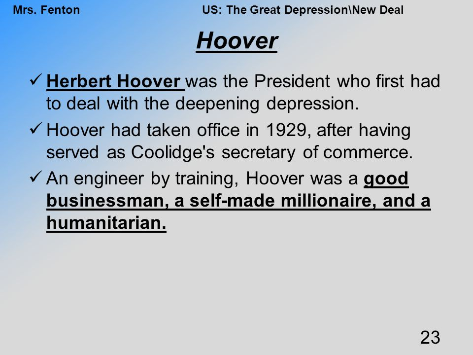 Hoover Herbert Hoover was the President who first had to deal with the deepening depression.