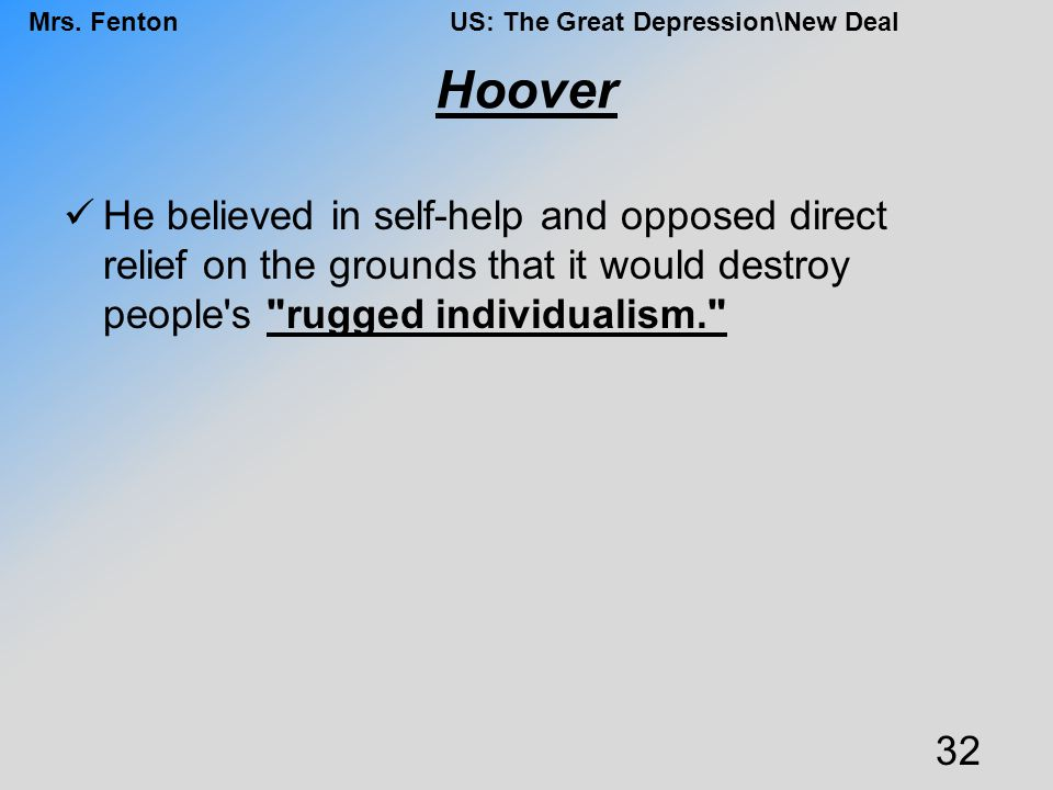 Hoover He believed in self-help and opposed direct relief on the grounds that it would destroy people s rugged individualism.