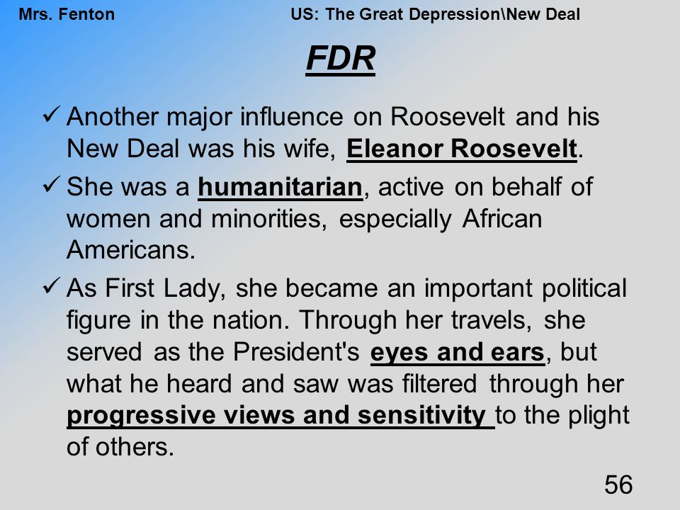 FDR Another major influence on Roosevelt and his New Deal was his wife, Eleanor Roosevelt.
