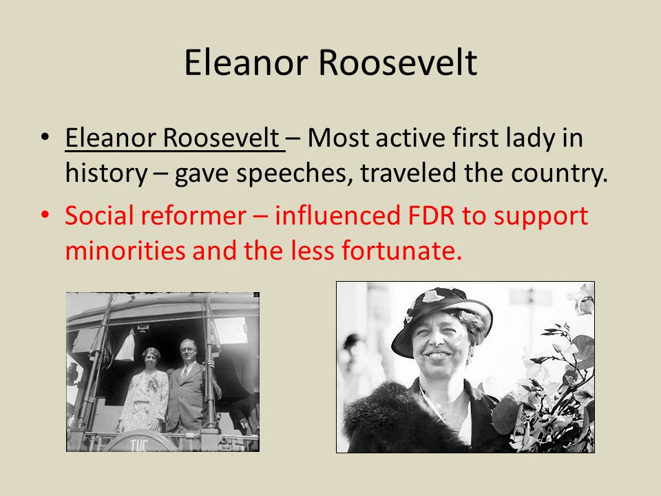 Eleanor Roosevelt Eleanor Roosevelt – Most active first lady in history – gave speeches, traveled the country.