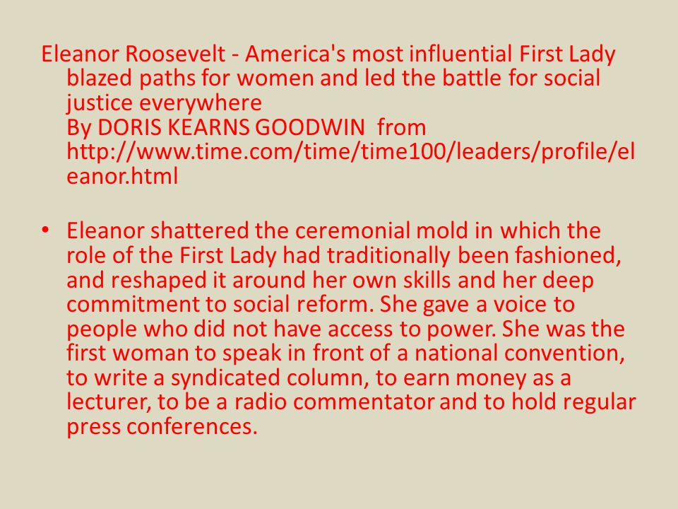 Eleanor Roosevelt - America s most influential First Lady blazed paths for women and led the battle for social justice everywhere By DORIS KEARNS GOODWIN from http://www.time.com/time/time100/leaders/profile/eleanor.html