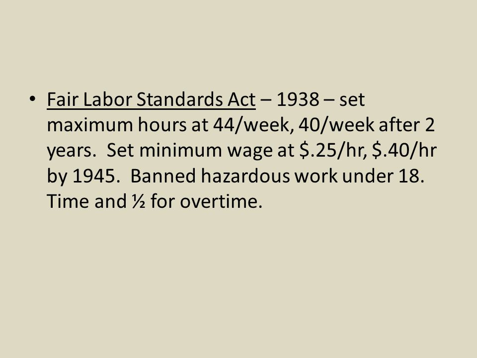 Fair Labor Standards Act – 1938 – set maximum hours at 44/week, 40/week after 2 years.